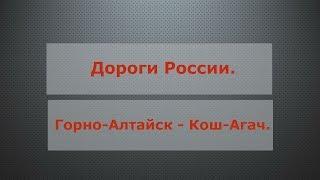 Дороги России. Горно-Алтайск - Кош-Агач!
