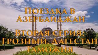 Поездка в Азербайджан. Вторая серия: Грозный. Дагестан. Таможня